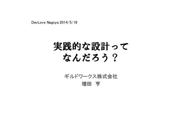 実践的な設計って なんだろう? ギルドワークス株式会社 増田 亨 DevLove Nagoya 2014/5/19