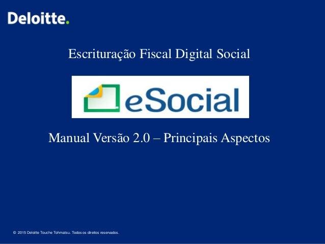 1 © 2015 Deloitte Touche Tohmatsu. Todos os direitos reservados. Escrituração Fiscal Digital Social Manual Versão 2.0 – Pr...