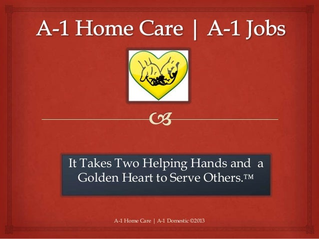 A-1 Home Care | A-1 Domestic ©2013 It Takes Two Helping Hands and a Golden Heart to Serve Others.™