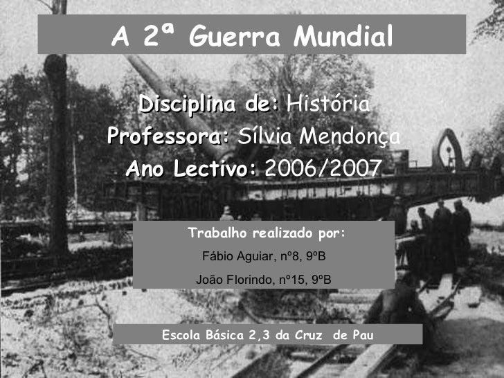 A 2ª Guerra Mundial Disciplina de:  História Professora:  Sílvia Mendonça Ano Lectivo:  2006/2007 Trabalho realizado por: ...