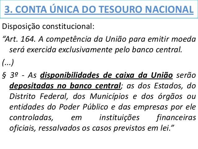 """3. CONTA ÚNICA DO TESOURO NACIONALDisposição constitucional:""""Art. 164. A competência da União para emitir moeda   será exe..."""