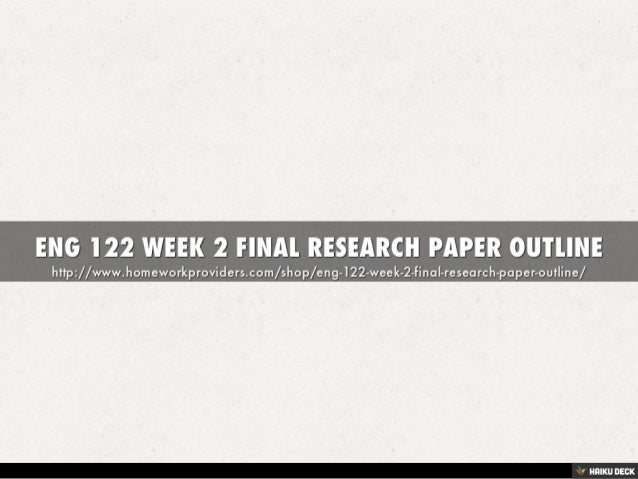 eng 122 final paper Eng 122 week 2 final research paper outline final research paper outline your assignment will begin with an apa-style title page followed by a formal outline that presents your thesis statement, topic sentences.