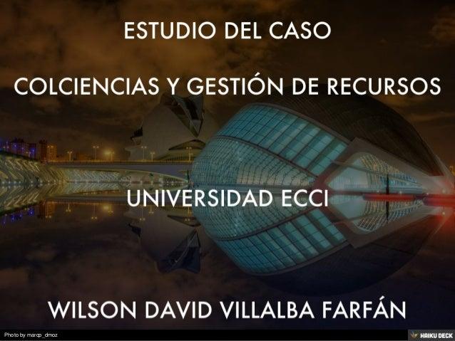Estudio del caso colciencias y gesti n de recursos - David villalba ...