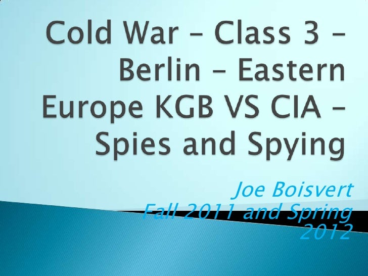 Cold War – Class 3 – Berlin – Eastern Europe KGB VS CIA – Spies and Spying<br />Joe Boisvert<br />Fall 2011 and Spring 201...