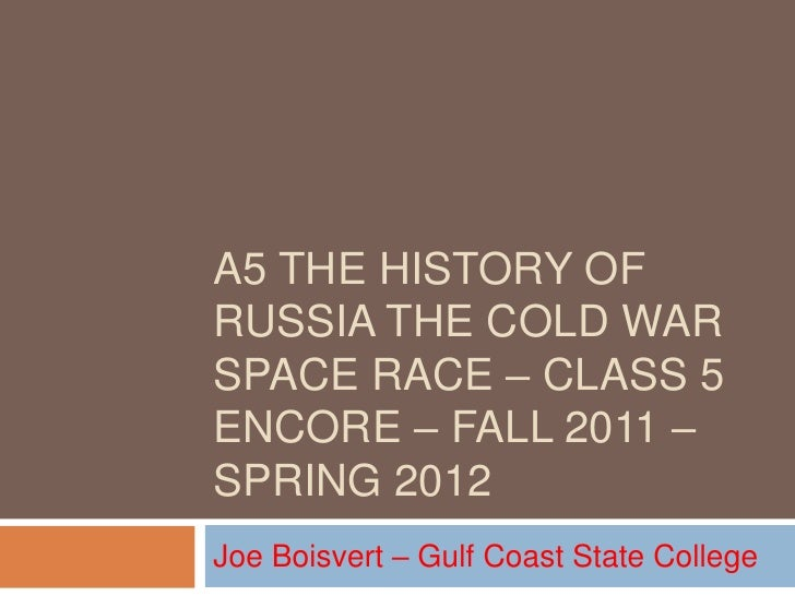 A5 THE HISTORY OFRUSSIA THE COLD WARSPACE RACE – CLASS 5ENCORE – FALL 2011 –SPRING 2012Joe Boisvert – Gulf Coast State Col...