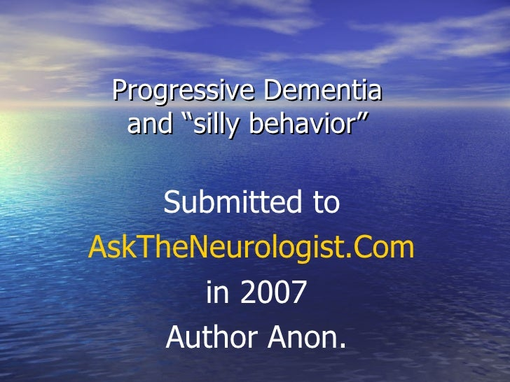 "Progressive Dementia  and ""silly behavior""  Submitted to  AskTheNeurologist.Com   in 2007 Author Anon."
