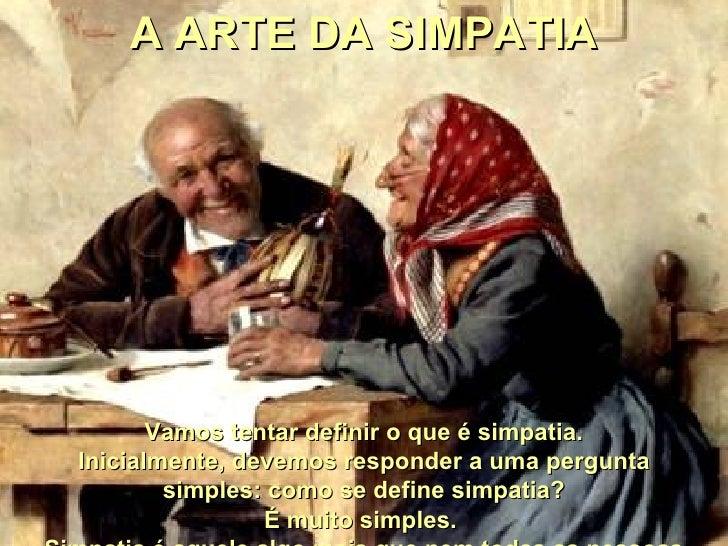 A ARTE DA SIMPATIA Vamos tentar definir o que é simpatia. Inicialmente, devemos responder a uma pergunta simples: como...