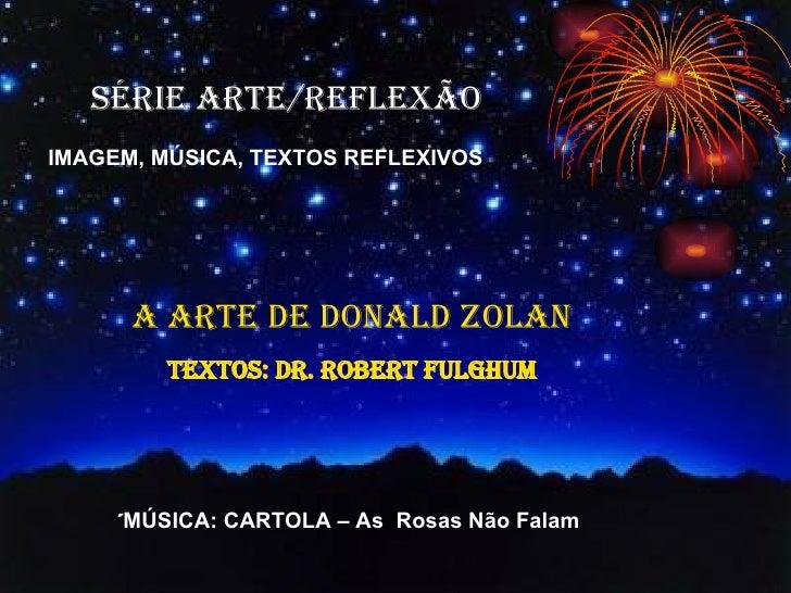 SÉRIE ARTE/REFLEXÃO IMAGEM, MÚSICA, TEXTOS REFLEXIVOS A ARTE DE DONALD ZOLAN TEXTOS: Dr. Robert Fulghum ´ MÚSICA: CARTOLA ...