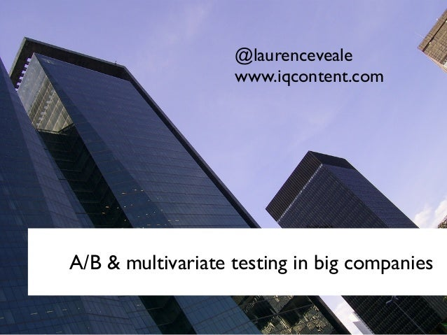 A/B & multivariate testing in big companies @laurenceveale www.iqcontent.com