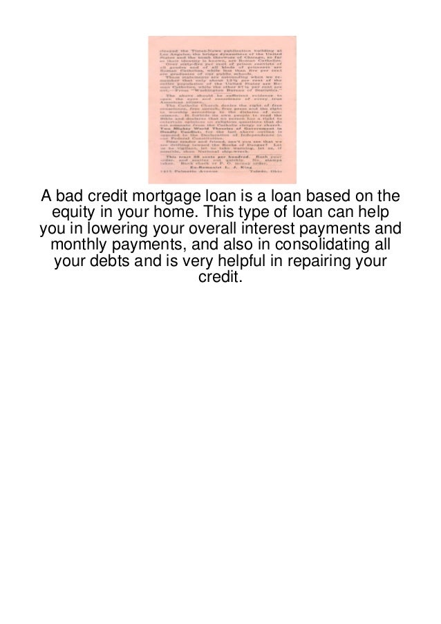 A bad credit mortgage loan is a loan based on the equity in your home. This type of loan can helpyou in lowering your over...