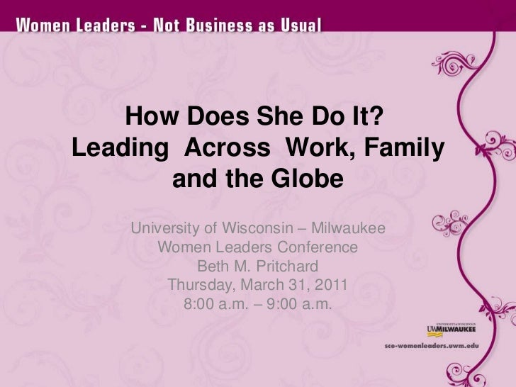 How Does She Do It?  Leading  Across  Work, Family and the Globe<br />University of Wisconsin – Milwaukee<br />Women Leade...
