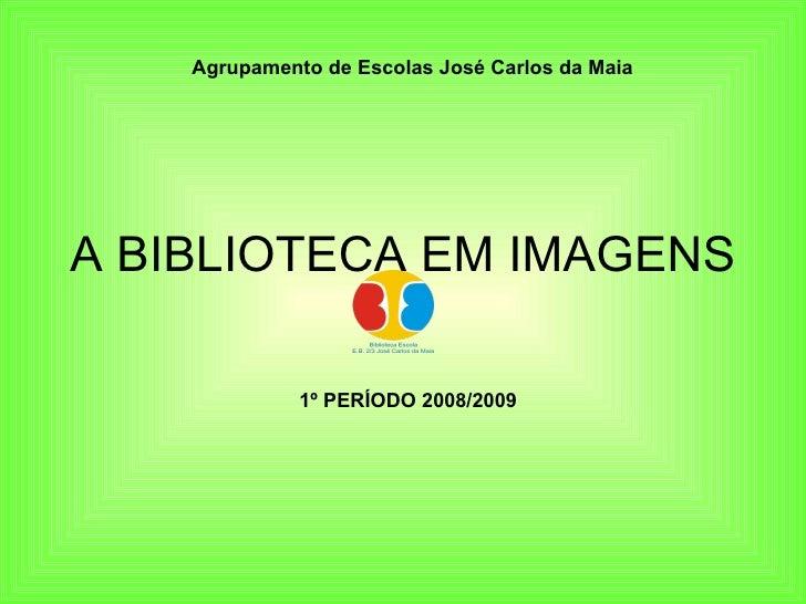 A BIBLIOTECA EM IMAGENS 1º PERÍODO 2008/2009 Agrupamento de Escolas José Carlos da Maia