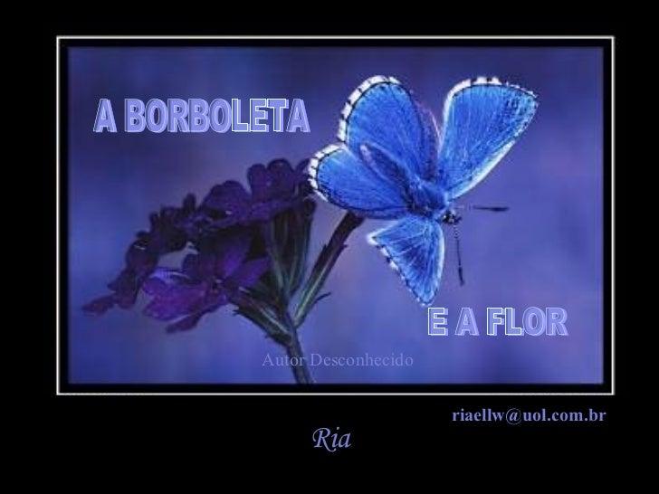 A BORBOLETA E A FLOR Ria Autor Desconhecido [email_address]