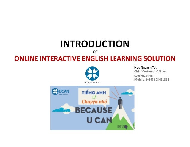 INTRODUCTION OF ONLINE INTERACTIVE ENGLISH LEARNING SOLUTION Huu Nguyen Tat Chief Customer Officer cco@ucan.vn Mobile: (+8...
