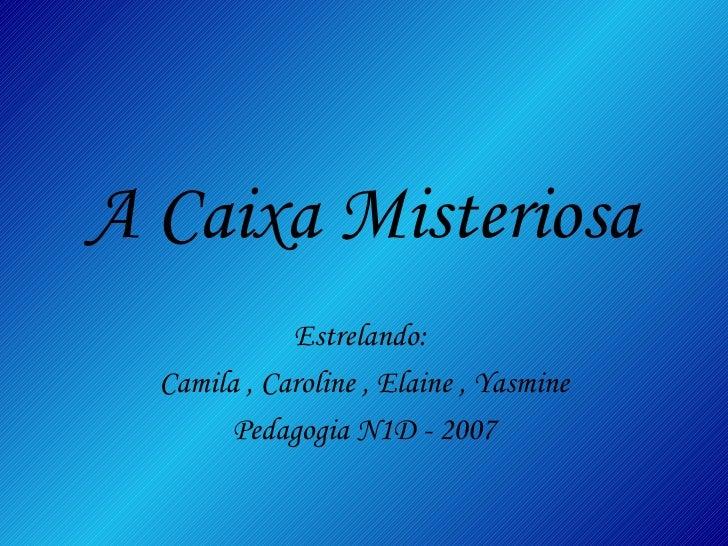 A Caixa Misteriosa Estrelando:  Camila , Caroline , Elaine , Yasmine Pedagogia N1D - 2007