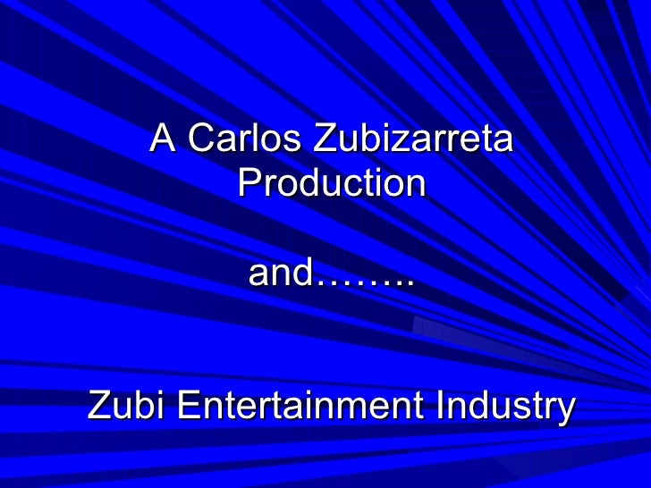 A Carlos Zubizarreta Production and…….. Zubi Entertainment Industry