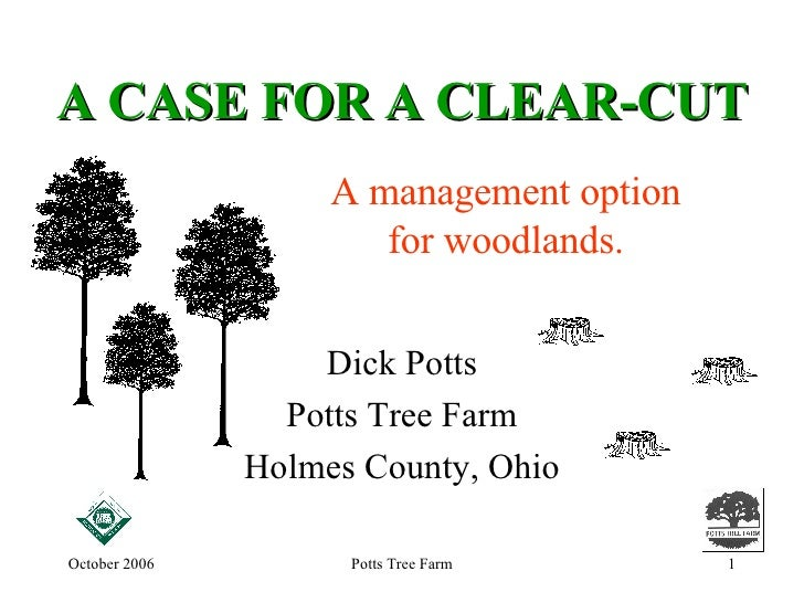 A CASE FOR A CLEAR-CUT Dick Potts Potts Tree Farm Holmes County, Ohio A management option for woodlands.