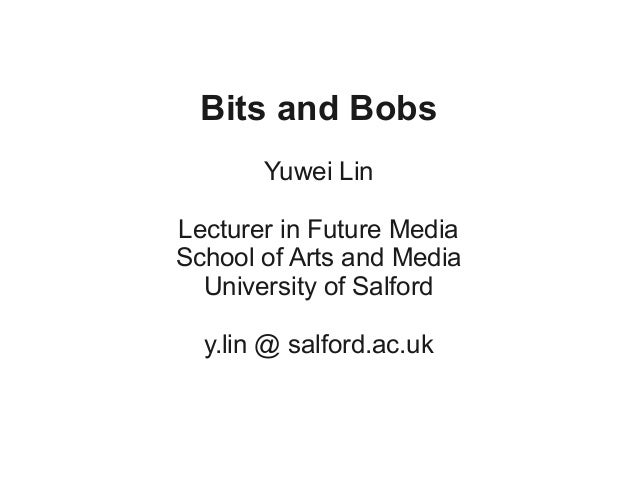 Bits and Bobs       Yuwei LinLecturer in Future MediaSchool of Arts and Media  University of Salford  y.lin @ salford.ac.uk