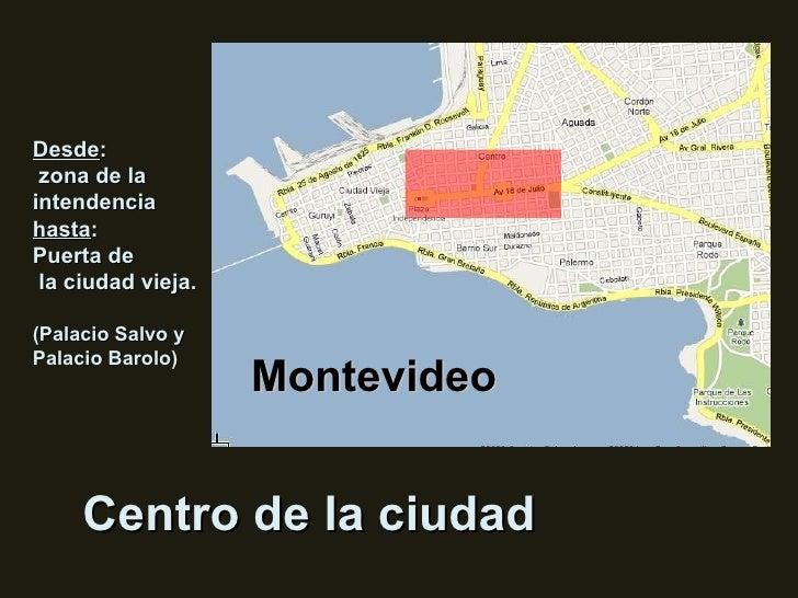 Centro de la ciudad Montevideo Desde : zona de la intendencia  hasta : Puerta de la ciudad vieja. (Palacio Salvo y Palacio...