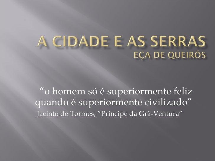 """"""" o homem só é superiormente feliz quando é superiormente civilizado"""" Jacinto de Tormes,  """"Príncipe da Grã-Ventura"""""""
