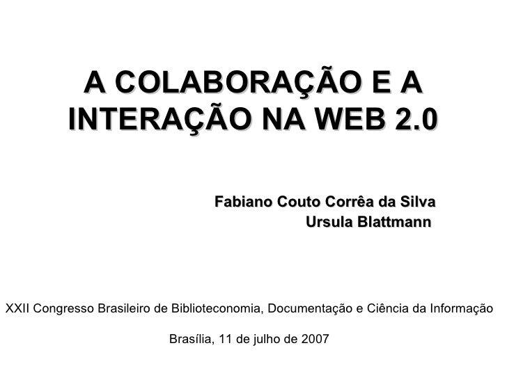 A COLABORAÇÃO E A INTERAÇÃO NA WEB 2.0 Fabiano Couto Corrêa da Silva Ursula Blattmann   XXII Congresso Brasileiro de Bibli...