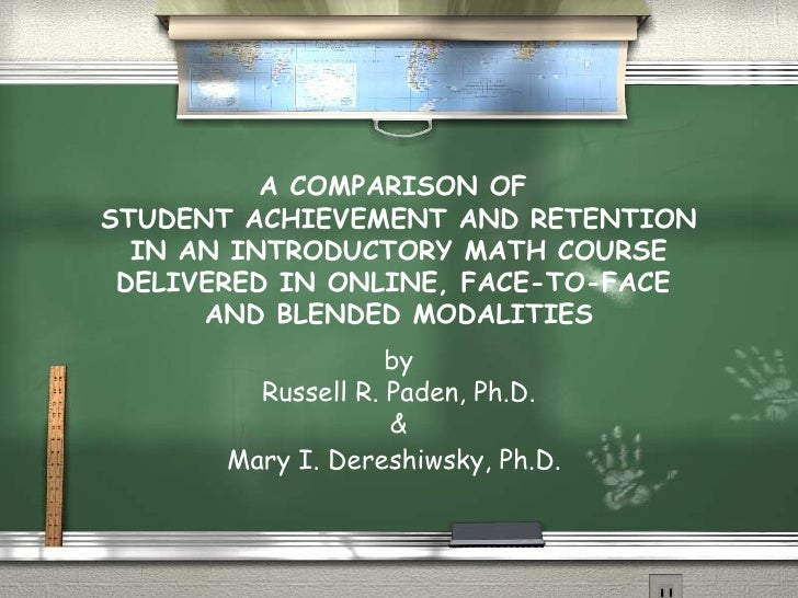 A COMPARISON OF  STUDENT ACHIEVEMENT AND RETENTION IN AN INTRODUCTORY MATH COURSE DELIVERED IN ONLINE, FACE-TO-FACE  AND B...