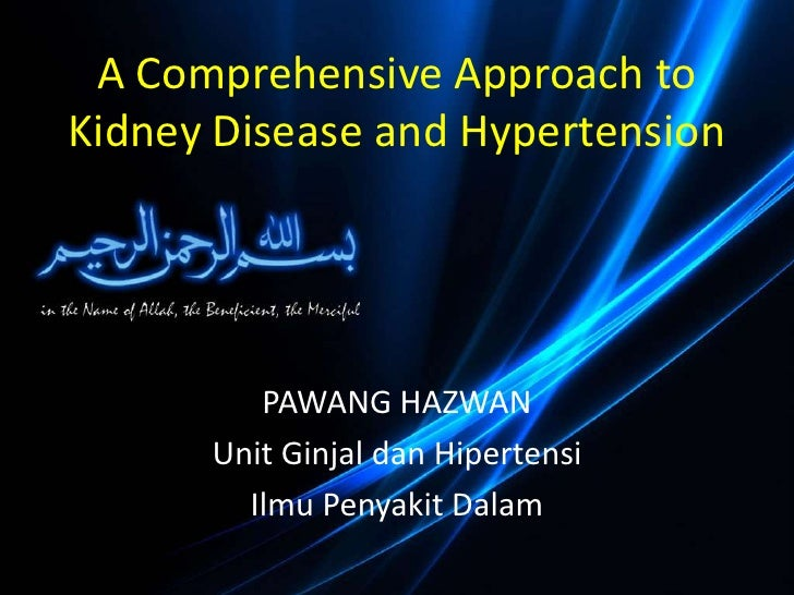 A Comprehensive Approach toKidney Disease and Hypertension         PAWANG HAZWAN      Unit Ginjal dan Hipertensi        Il...