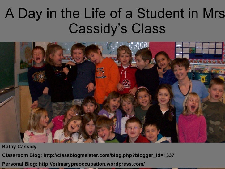 A Day in the Life of a Student in Mrs. Cassidy's Class Kathy Cassidy Classroom Blog: http://classblogmeister.com/blog.php?...