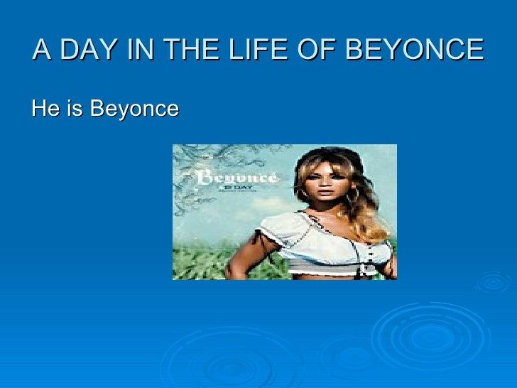 A DAY IN THE LIFE OF BEYONCE <ul><li>He is Beyonce </li></ul>