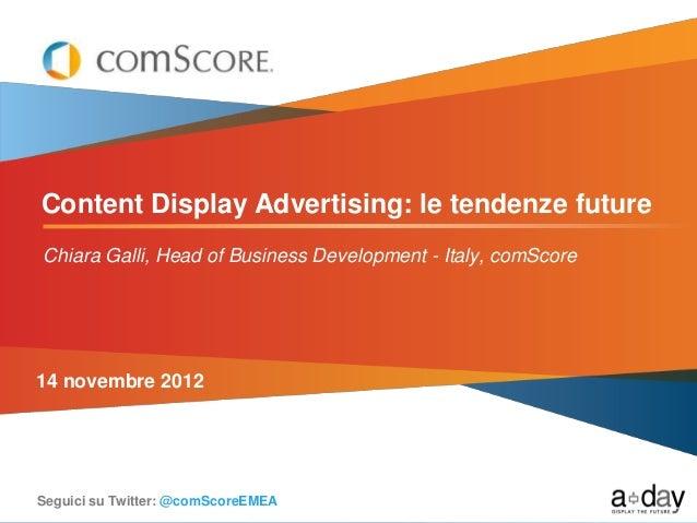 Content Display Advertising: le tendenze futureChiara Galli, Head of Business Development - Italy, comScore14 novembre 201...