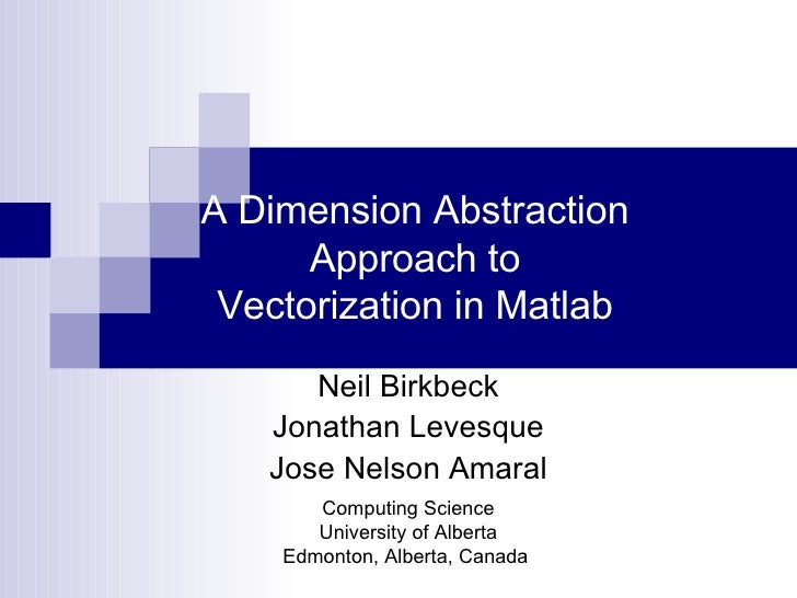 A Dimension Abstraction Approach to Vectorization in Matlab Neil Birkbeck Jonathan Levesque Jose Nelson Amaral Computing S...