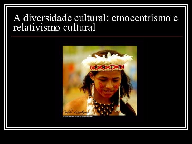 A diversidade cultural: etnocentrismo e relativismo cultural