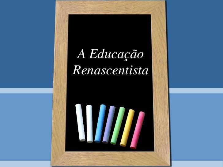 A Educação Renascentista<br />