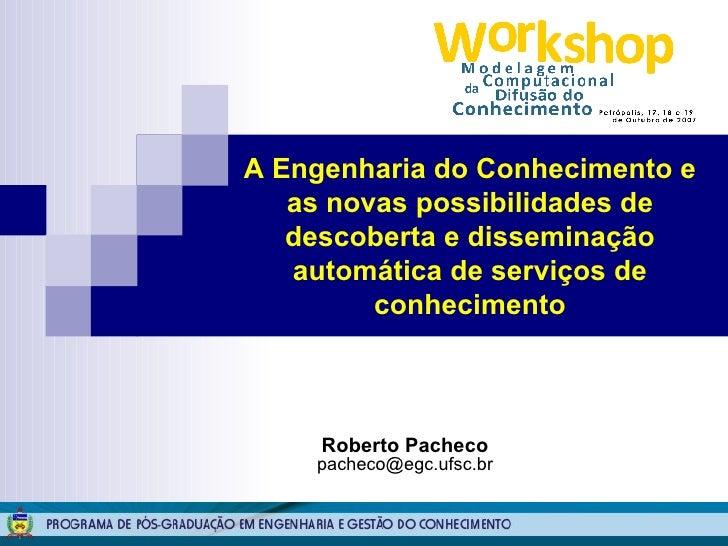 Roberto Pacheco [email_address] A Engenharia do Conhecimento e as novas possibilidades de descoberta e disseminação automá...