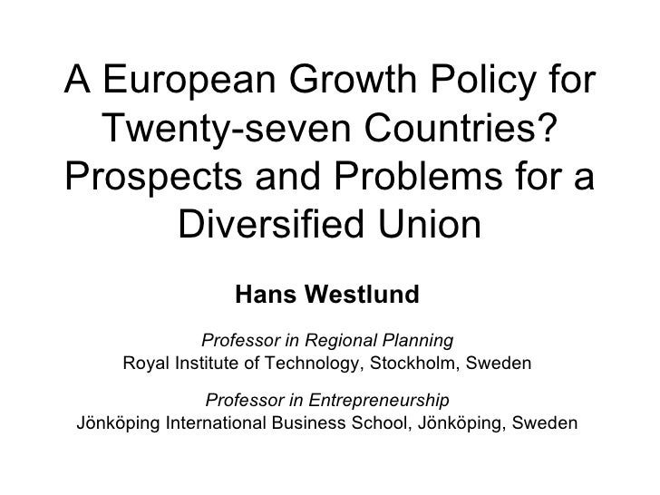 A European Growth Policy for Twenty-seven Countries? Prospects and Problems for a Diversified Union Hans Westlund Professo...