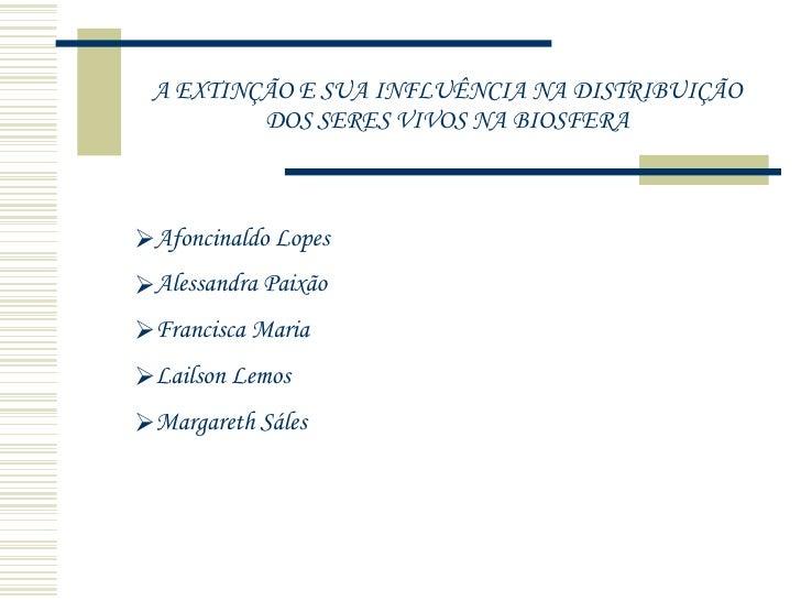 A EXTINÇÃO E SUA INFLUÊNCIA NA DISTRIBUIÇÃO DOS SERES VIVOS NA BIOSFERA <ul><li>Afoncinaldo Lopes </li></ul><ul><li>Alessa...
