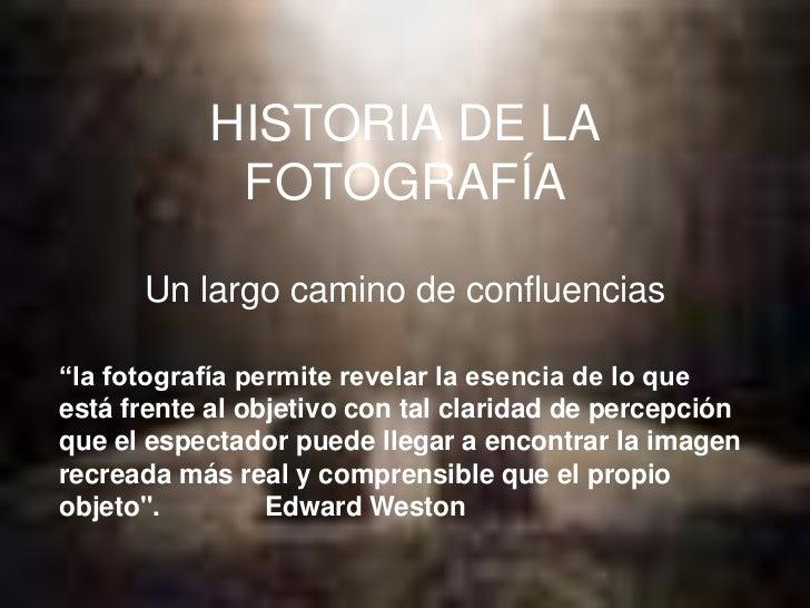 """HISTORIA DE LA            FOTOGRAFÍA      Un largo camino de confluencias""""la fotografía permite revelar la esencia de lo q..."""