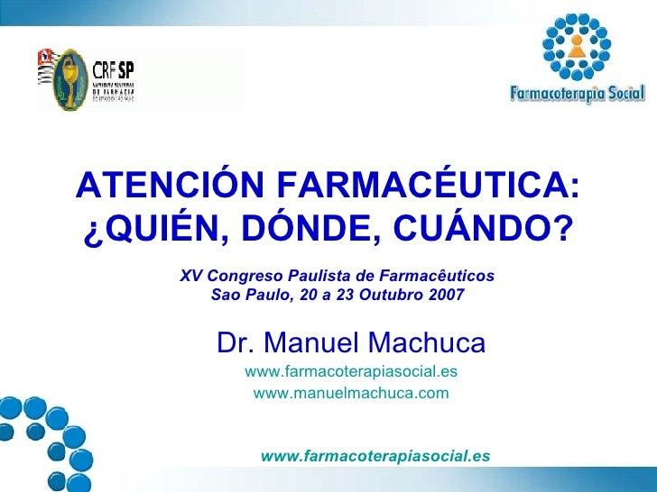 ATENCIÓN FARMACÉUTICA: ¿QUIÉN, DÓNDE, CUÁNDO? Dr. Manuel Machuca www.farmacoterapiasocial.es www.manuelmachuca.com XV   Co...