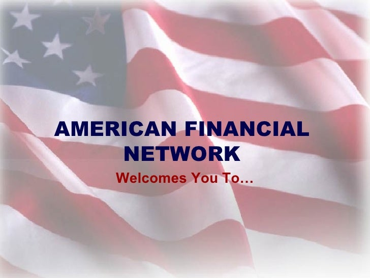 AMERICAN FINANCIAL NETWORK Welcomes You To…