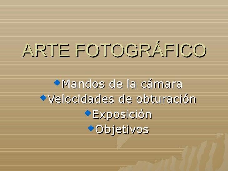 ARTE FOTOGRÁFICO   Mandos  de la cámara Velocidades de obturación        Exposición         Objetivos