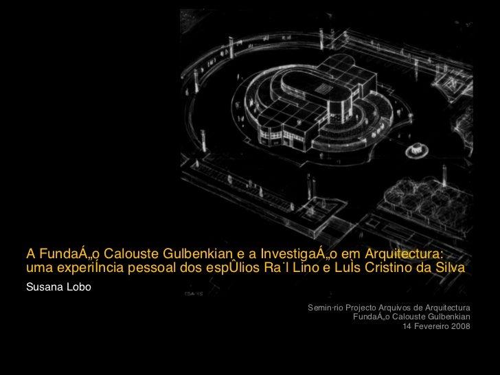 A Fundaç ão Calouste Gulbenkian e a Investigação em Arquitectura: uma experiência pessoal dos espólios Raúl Lino e Luís Cr...