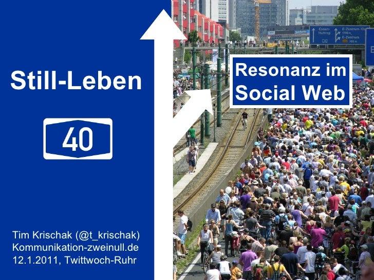 Still-Leben Resonanz im Social Web Tim Krischak (@t_krischak) Kommunikation-zweinull.de 12.1.2011, Twittwoch-Ruhr