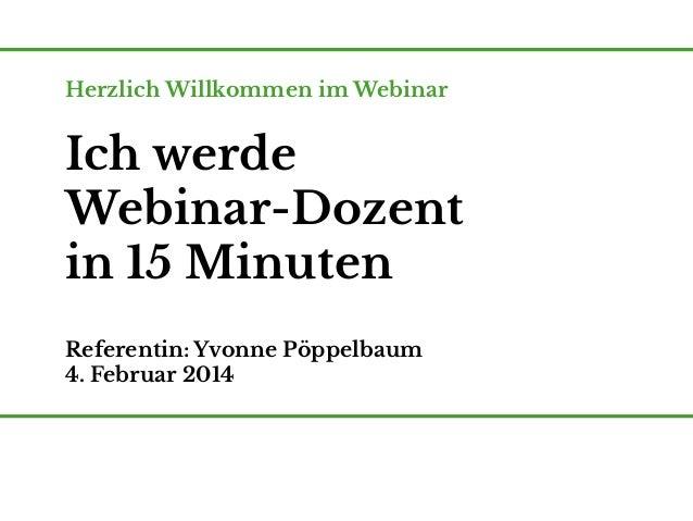 Herzlich Willkommen im Webinar  Ich werde Webinar-Dozent in 15 Minuten Referentin: Yvonne Pöppelbaum 4. Februar 2014