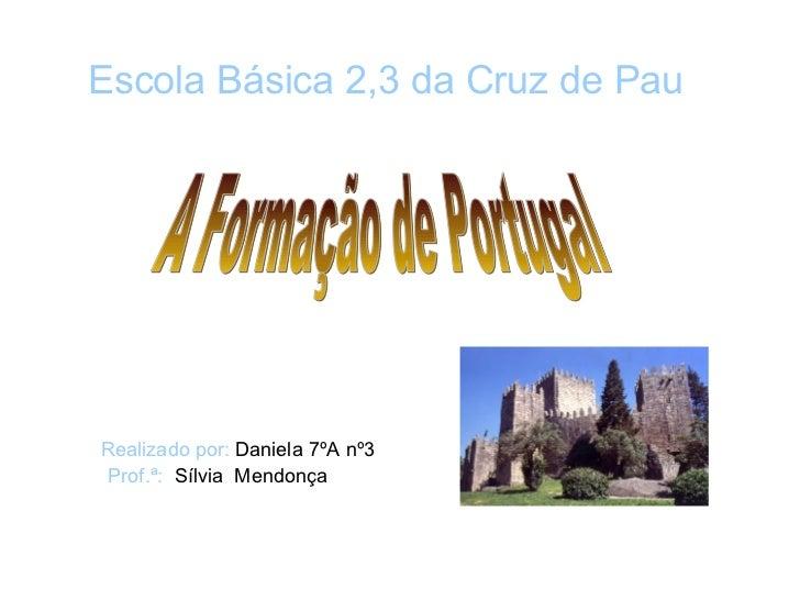 A Formação de Portugal Realizado por:  Daniela 7ºA nº3 Prof.ª:   Sílvia  Mendonça Escola Básica 2,3 da Cruz de Pau
