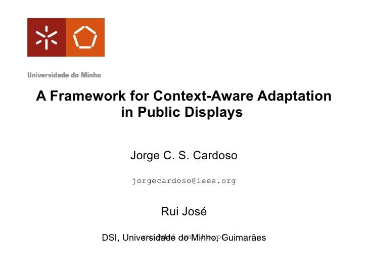 A Framework for Context-Aware Adaptation in Public Displays  Jorge C. S. Cardoso [email_address] Rui José [email_address] ...