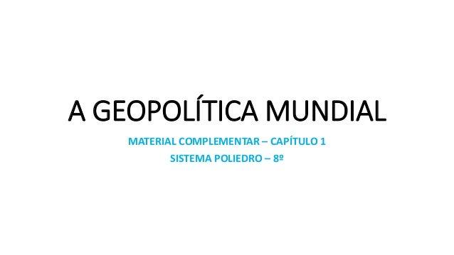 A GEOPOLÍTICA MUNDIAL MATERIAL COMPLEMENTAR – CAPÍTULO 1 SISTEMA POLIEDRO – 8º
