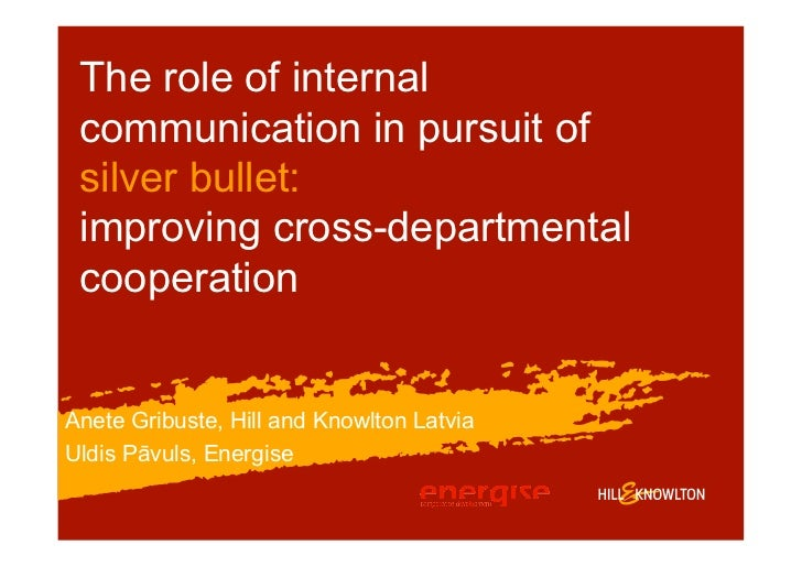The role of internal  communication in pursuit of  silver bullet:  improving cross-departmental  cooperation   Anete Gribu...