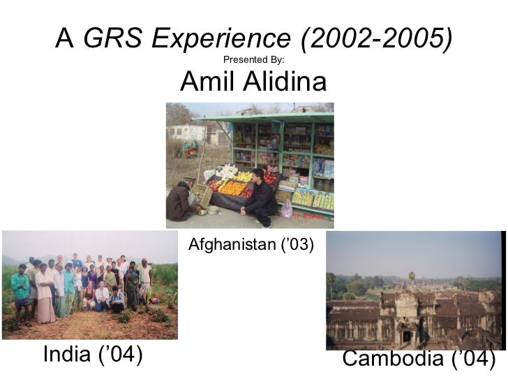 A  GRS Experience (2002-2005) Presented By: Amil Alidina Afghanistan ('03) Cambodia ('04) India ('04)