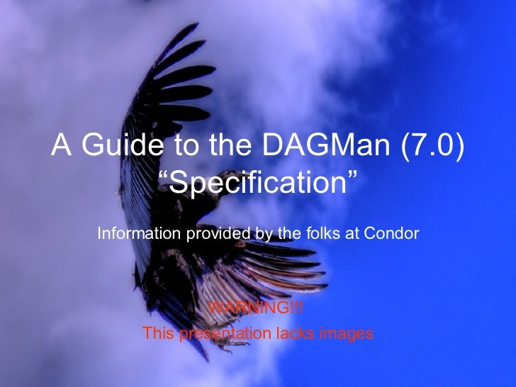"A Guide to the DAGMan (7.0) ""Specification"" Information provided by the folks at Condor WARNING!!!  This presentation lack..."
