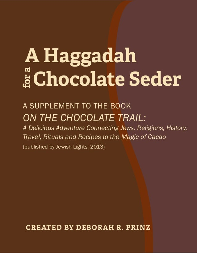 Chocolate Seder fora A Haggadah Created by Deborah R. Prinz A supplement to the book On the Chocolate Trail: A Delicious A...